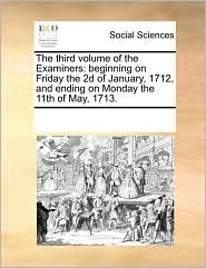 The Third Volume of the Examiners: Beginning on Friday the 2D of January, 1712, and Ending on Monday the 11th of May, 1713.