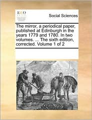 The Mirror, a Periodical Paper, Published at Edinburgh in the Years 1779 and 1780. in Two Volumes. ... the Sixth Edition, Corrected. Volume 1 of 2