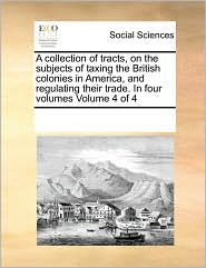 A Collection of Tracts, on the Subjects of Taxing the British Colonies in America, and Regulating Their Trade. in Four Volumes Volume 4 of 4