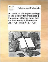 An Account of the Proceedings of the Society for Propagating the Gospel at Home, from Their Commencement, December 28. 1798, to May 16. 1799.