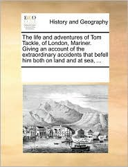 The Life and Adventures of Tom Tackle, of London, Mariner. Giving an Account of the Extraordinary Accidents That Befell Him Both on Land and at Sea, .