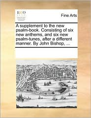 A Supplement to the New Psalm-Book. Consisting of Six New Anthems, and Six New Psalm-Tunes, After a Different Manner. by John Bishop, ...