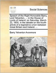 Speech of the Right Honorable Barry, Lord Yelverton, ... in the House of Lords of Ireland, on Saturday, March 22, 1800, in the Debate on the Fourth Ar