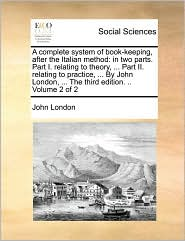 A  Complete System of Book-Keeping, After the Italian Method: In Two Parts. Part I. Relating to Theory, ... Part II. Relating to Practice, ... by Joh