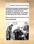 Cursory Remarks on the Army in General, and the Foot Guards in Particular. in a Letter to the King. by Henry Sinclair. ... - Sinclair, Henry