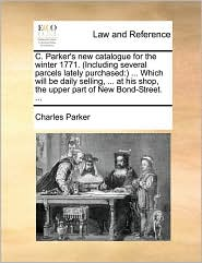 C. Parker's New Catalogue for the Winter 1771. (Including Several Parcels Lately Purchased: ) ... Which Will Be Daily Selling, ... at His Shop, the Up