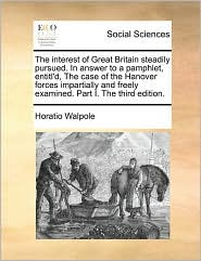 The Interest of Great Britain Steadily Pursued. in Answer to a Pamphlet, Entitl'd, the Case of the Hanover Forces Impartially and Freely Examined. Par