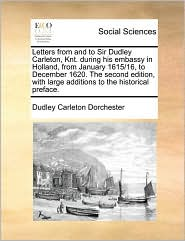 Letters from and to Sir Dudley Carleton, Knt. During His Embassy in Holland, from January 1615/16, to December 1620. the Second Edition, with Large Ad