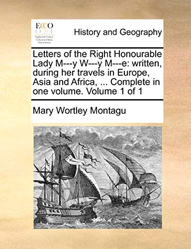 Letters of the Right Honourable Lady M---Y W---Y M---E : Written, during her travels in Europe, Asia and Africa, . Complete in one volume. Volume 1 - Lady Mary Wortley Montagu