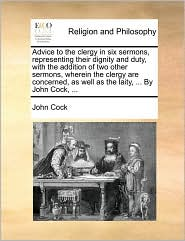 Advice to the Clergy in Six Sermons, Representing Their Dignity and Duty, with the Addition of Two Other Sermons, Wherein the Clergy Are Concerned, as