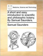 A Short and Easy Introduction to Scientific and Philosophic Botany. by Samuel Saunders.