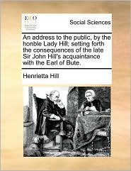An Address to the Public, by the Honble Lady Hill; Setting Forth the Consequences of the Late Sir John Hill's Acquaintance with the Earl of Bute.
