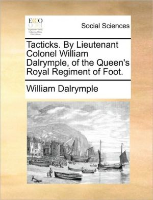 Tacticks. by Lieutenant Colonel William Dalrymple, of the Queen's Royal Regiment of Foot.