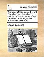 The Case of Lieutenant Donald Campbell, and the Other Children of the Deceased Capt. Lauchlin Campbell, of the Province of New York. - Campbell, Donald