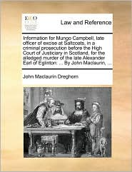 Information for Mungo Campbell, Late Officer of Excise at Saltcoats, in a Criminal Prosecution Before the High Court of Justiciary in Scotland, for th