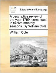A Descriptive Review of the Year 1799, Comprised in Twelve Monthly Seasons. by William Cole.