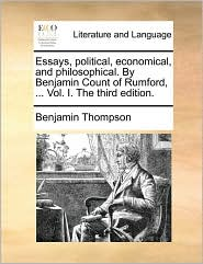 Essays, Political, Economical, and Philosophical. by Benjamin Count of Rumford, ... Vol. I. the Third Edition.