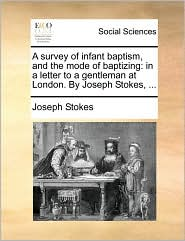 A Survey of Infant Baptism, and the Mode of Baptizing: In a Letter to a Gentleman at London. by Joseph Stokes, ...