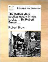 The Campaign, a Poetical Essay, in Two Books. ... by Robert Brown, ...