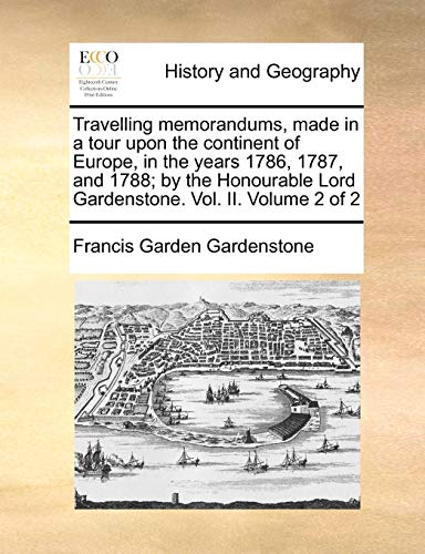 Travelling memorandums, made in a tour upon the continent of Europe, in the years 1786, 1787, and 1788; by the Honourable Lord Gardenstone. Vol. II. Volume 2 of 2 - Gardenstone, Francis Garden