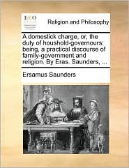 A Domestick Charge, Or, the Duty of Houshold-Governours: Being, a Practical Discourse of Family-Government and Religion. by Eras. Saunders, ...