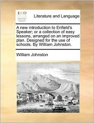 A  New Introduction to Enfield's Speaker; Or a Collection of Easy Lessons, Arranged on an Improved Plan. Designed for the Use of Schools. by William