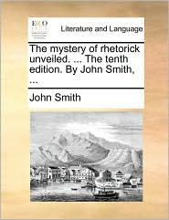 The Mystery of Rhetorick Unveiled. ... the Tenth Edition. by John Smith, ...