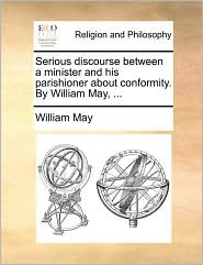 Serious Discourse Between a Minister and His Parishioner about Conformity. by William May, ...