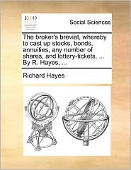 The Broker's Breviat, Whereby to Cast Up Stocks, Bonds, Annuities, Any Number of Shares, and Lottery-Tickets, ... by R. Hayes, ...