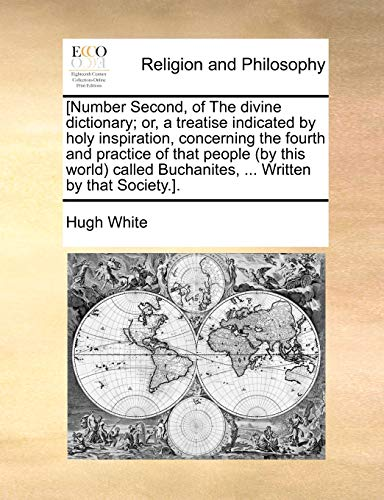 Number Second, of the Divine Dictionary; Or, a Treatise Indicated by Holy Inspiration, Concerning the Fourth and Practice of That People (by This World) Called Buchanites, . Written by That Society.]. - Cuf Lecturer in English Oxford University and Fellow and Tutor in English Hugh White