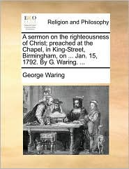 A Sermon on the Righteousness of Christ; Preached at the Chapel, in King-Street, Birmingham, on ... Jan. 15, 1792. by G. Waring. ...