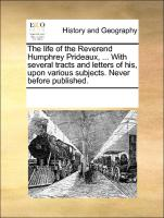 The life of the Reverend Humphrey Prideaux, ... With several tracts and letters of his, upon various subjects. Never before published.
