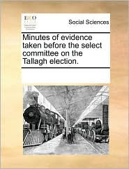 Minutes of Evidence Taken Before the Select Committee on the Tallagh Election.