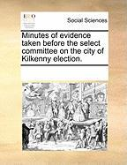 Minutes of Evidence Taken Before the Select Committee on the City of Kilkenny Election. - Multiple Contributors, See Notes