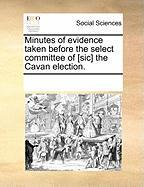Minutes of Evidence Taken Before the Select Committee of [Sic] the Cavan Election. - Multiple Contributors, See Notes
