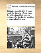 This Day Is Publish'd. a Logg-Book for the Use of Mariners. to Which Is Added, Proper Columns for the Better Working a Travers [Sic] at Sea.