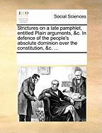 Strictures on a Late Pamphlet, Entitled Plain Arguments, &C. in Defence of the People's Absolute Dominion Over the Constitution, &C. ... - Multiple Contributors, See Notes