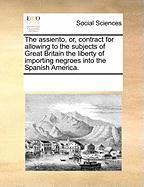 The Assiento, Or, Contract for Allowing to the Subjects of Great Britain the Liberty of Importing Negroes Into the Spanish America. - Multiple Contributors, See Notes