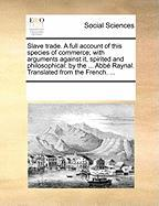 Slave Trade. a Full Account of This Species of Commerce; With Arguments Against It, Spirited and Philosophical: By the ... Abb Raynal. Translated from - Multiple Contributors, See Notes