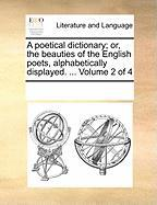 A Poetical Dictionary; Or, the Beauties of the English Poets, Alphabetically Displayed. ... Volume 2 of 4 - Multiple Contributors, See Notes
