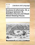 Ecclesia & Reformatio. Or, a Dialogue Between St. Patrick's-Church and Wood-Street Meeting-House.