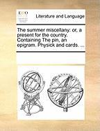 The Summer Miscellany: Or, a Present for the Country. Containing the Pin, an Epigram. Physick and Cards. ... - Multiple Contributors, See Notes
