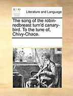 The Song of the Robin-Redbreast Turn'd Canary-Bird. to the Tune Of, Chivy-Chace. - Multiple Contributors, See Notes