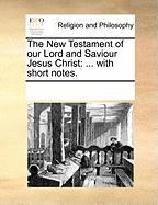 The New Testament of Our Lord and Saviour Jesus Christ: With Short Notes. - Multiple Contributors, See Notes