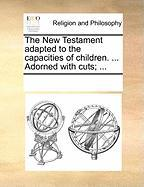 The New Testament Adapted to the Capacities of Children. ... Adorned with Cuts; ... - Multiple Contributors, See Notes
