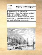 A  New History of the City of Edinburgh: From the Earliest Periods to the Present Time. with a Description of All the Principal Public Buildings: ... - Multiple Contributors, See Notes