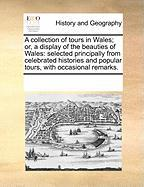 A  Collection of Tours in Wales; Or, a Display of the Beauties of Wales: Selected Principally from Celebrated Histories and Popular Tours, with Occas - Multiple Contributors, See Notes