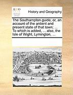 The Southampton Guide; Or, an Account of the Antient and Present State of That Town; ... to Which Is Added, ... Also, the Isle of Wight, Lymington, .. - Multiple Contributors, See Notes
