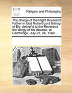 The Charge of the Right Reverend Father in God Robert Lord Bishop of Ely, Deliver'd to the Reverend the Clergy of His Diocese, at Cambridge, July 23, - Multiple Contributors, See Notes