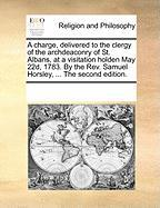 A  Charge, Delivered to the Clergy of the Archdeaconry of St. Albans, at a Visitation Holden May 22d, 1783. by the REV. Samuel Horsley, ... the Secon - Multiple Contributors, See Notes